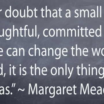 """Never doubt that a small group of thoughtful, committed people can change the world. Indeed it si the only thing that ever has."" - Margaret Mead"